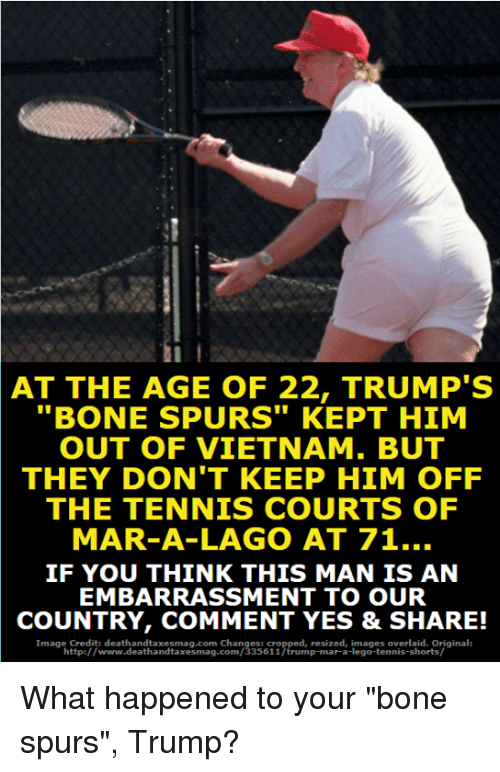 "marred: AT THE AGE OF 22, TRUMP'S  ""BONE SPURS"" KEPT HIM  OUT OF VIETNAM. BUT  THEY DON'T KEEP HIM OFF  THE TENNIS COURTS OF  MAR-A-LAGO AT 71..  IF YOU THINK THIS MAN IS AN  EMBARRASSMENT TO OUR  COUNTRY, COMMENT YES & SHARE!  Image Credit: deathandtaxesmag.com Changes: cropped, resized, images overlaid. Original:  http://www.deathandtaxesmag.com/335611/trump-mar-a-lego-tennis-shorts/ What happened to your ""bone spurs"", Trump?"