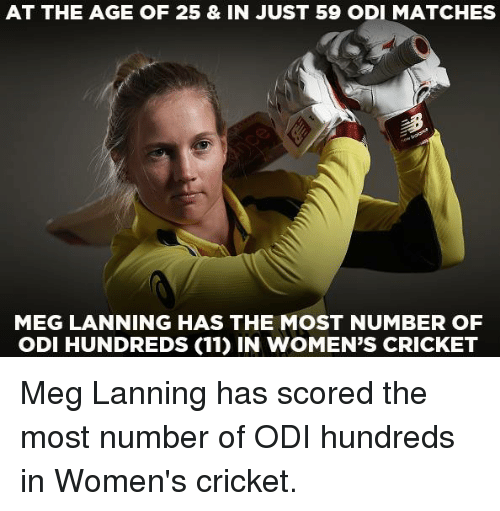 odi: AT THE AGE OF 25 & IN JUST 59 ODI MATCHES  MEG LANNING HAS THE MOST NUMBER OF  ODI HUNDREDS (11) IN WOMEN'S CRICKET Meg Lanning has scored the most number of ODI hundreds in Women's cricket.