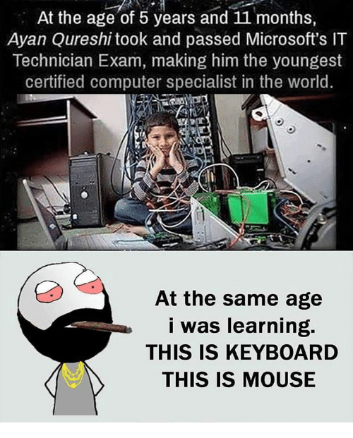 mouses: At the age of 5 years and 11 months,  Ayan Qureshi took and passed Microsoft's IT  Technician Exam, making him the youngest  certified computer specialist in the world.  At the same age  I was learning.  THIS IS KEYBOARD  THIS IS MOUSE
