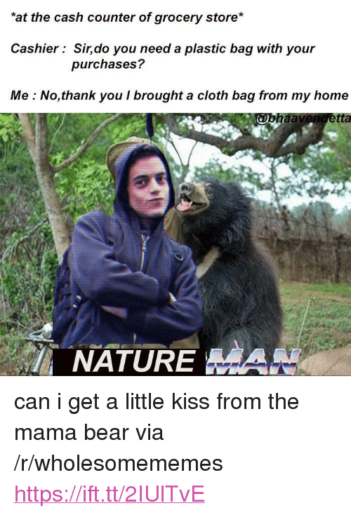 "mama bear: at the cash counter of grocery store*  Cashier Sir,do you need a plastic bag with your  purchases?  Me : No,thank you I brought a cloth bag from my home  tta  NATUREHAN <p>can i get a little kiss from the mama bear via /r/wholesomememes <a href=""https://ift.tt/2IUlTvE"">https://ift.tt/2IUlTvE</a></p>"