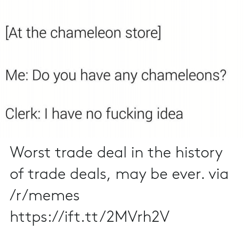Worst Trade Deal In The History Of Trade Deals: At the chameleon store]  Me: Do you have any chameleons?  Clerk: I have no fucking idea Worst trade deal in the history of trade deals, may be ever. via /r/memes https://ift.tt/2MVrh2V