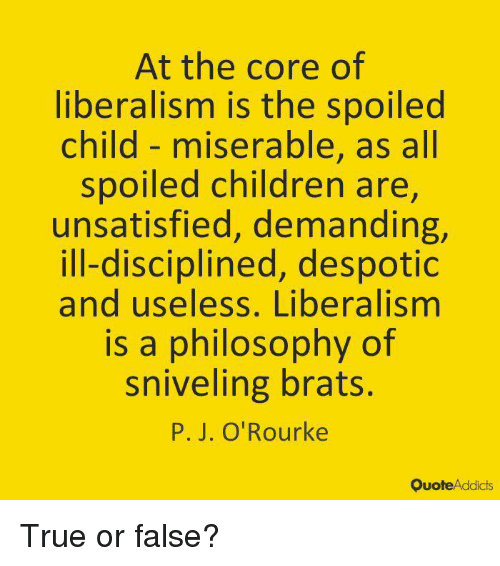 true or false: At the core of  liberalism is the spoilec  child- miserable, as all  spoiled children are,  unsatisfied, demanding,  ill-disciplined, despotic  and useless, Liberalismm  is a philosophy of  sniveling brats.  P. J. O'Rourke  QuoteAddicts True or false?