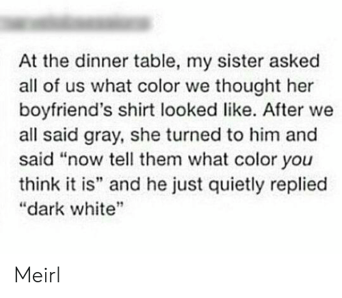 """boyfriends: At the dinner table, my sister asked  all of us what color we thought her  boyfriend's shirt looked like. After we  all said gray, she turned to him and  said """"now tell them what color you  think it is"""" and he just quietly replied  """"dark white Meirl"""