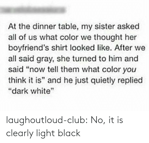 "Gray: At the dinner table, my sister asked  all of us what color we thought her  boyfriend's shirt looked like. After we  all said gray, she turned to him and  said ""now tell them what color you  think it is"" and he just quietly replied  ""dark white"" laughoutloud-club:  No, it is clearly light black"