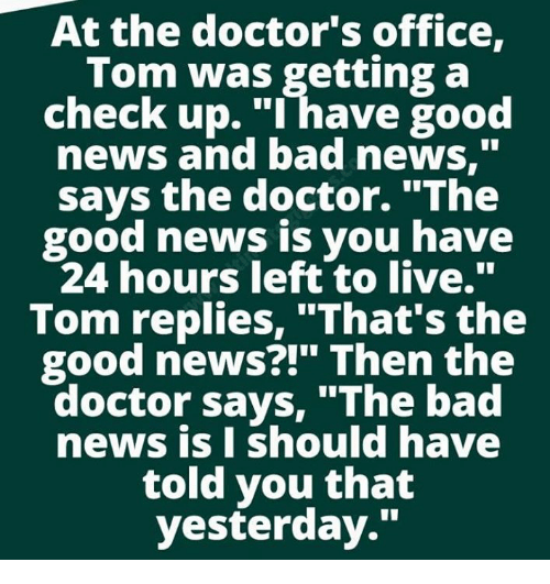 """Bad, Doctor, and Memes: At the doctor's office,  Tom was getting a  check up. """"I have good  news and bad news,""""  Says the doctor. The  good news is you have  24 hours left to live.'""""  Tom replies, """"That's the  good news?!"""" Then the  doctor says, """"The bad  news is I should have  told you that  yesterday."""""""