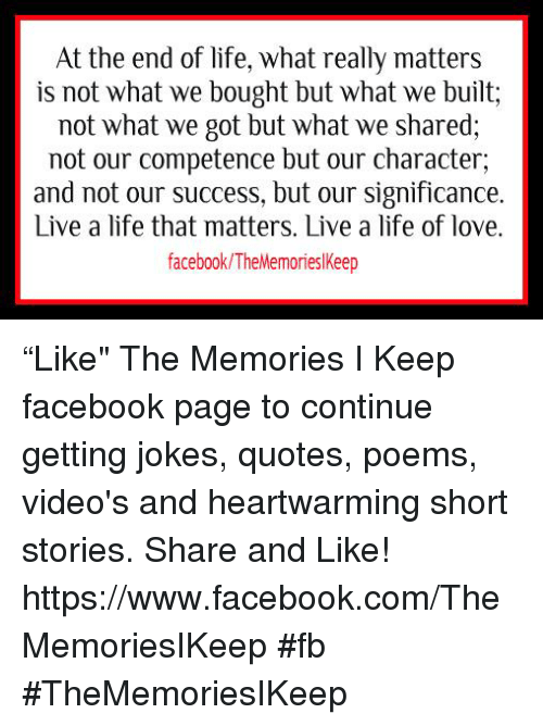 """Joke Quotes: At the end of life, what really matters  is not what we bought but what we built;  not what we got but what we shared,  not our competence but our character,  and not our success, but our significance.  Live a life that matters. Live a life of love.  facebook/The Memorieslkeep """"Like"""" The Memories I Keep facebook page to continue getting jokes, quotes, poems, video's and heartwarming short stories. Share and Like! https://www.facebook.com/TheMemoriesIKeep #fb #TheMemoriesIKeep"""
