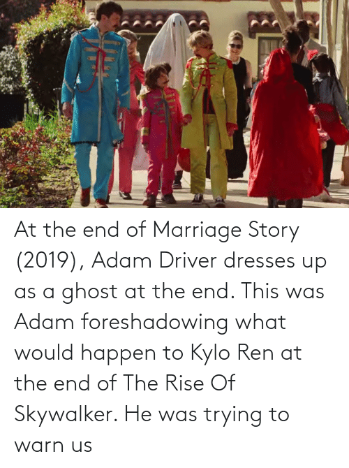 Adam Driver: At the end of Marriage Story (2019), Adam Driver dresses up as a ghost at the end. This was Adam foreshadowing what would happen to Kylo Ren at the end of The Rise Of Skywalker. He was trying to warn us