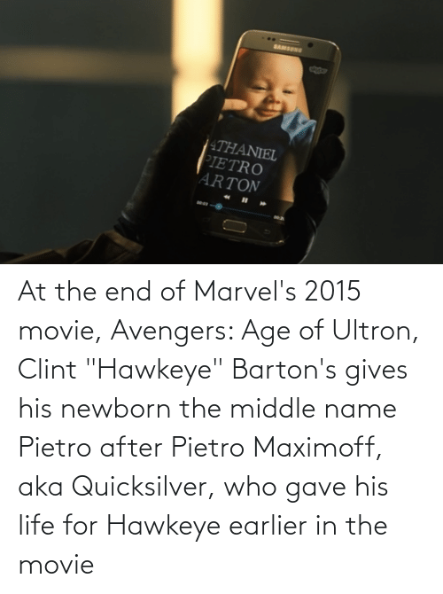 """quicksilver: At the end of Marvel's 2015 movie, Avengers: Age of Ultron, Clint """"Hawkeye"""" Barton's gives his newborn the middle name Pietro after Pietro Maximoff, aka Quicksilver, who gave his life for Hawkeye earlier in the movie"""