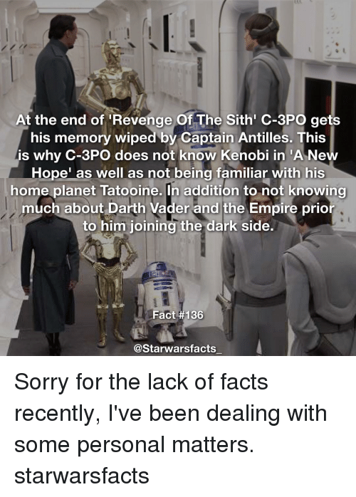 "Darth Vader, Memes, and Sith: At the end of Revenge Of The Sith C-3PO gets  his memory wiped by Captain Antilles. This  is why C-3PO does not know Kenobi in ""A Ne  Hope"" as well as not being familiar with his  home planet Tatooine. In addition to not knowing  much about Darth Vader and the Empire prior  to him joining the dark side.  Fact #136  @Starwars facts Sorry for the lack of facts recently, I've been dealing with some personal matters. starwarsfacts"