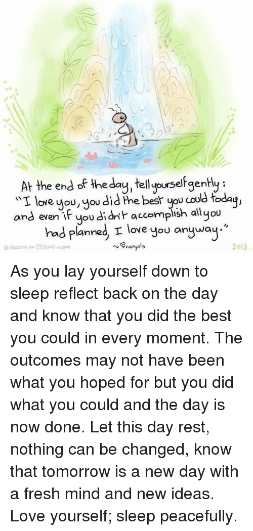 """Love Yourself: At the end of the day, ellyourselfgenHy  wI OYe.  you, you did the best you coud today  and even  if you didn't accomplish all you  had planned, I love  you anyway.""""  2013 As you lay yourself down to sleep reflect back on the day and know that you did the best you could in every moment. The outcomes may not have been what you hoped for but you did what you could and the day is now done. Let this day rest, nothing can be changed, know that tomorrow is a new day with a fresh mind and new ideas. Love yourself; sleep peacefully."""