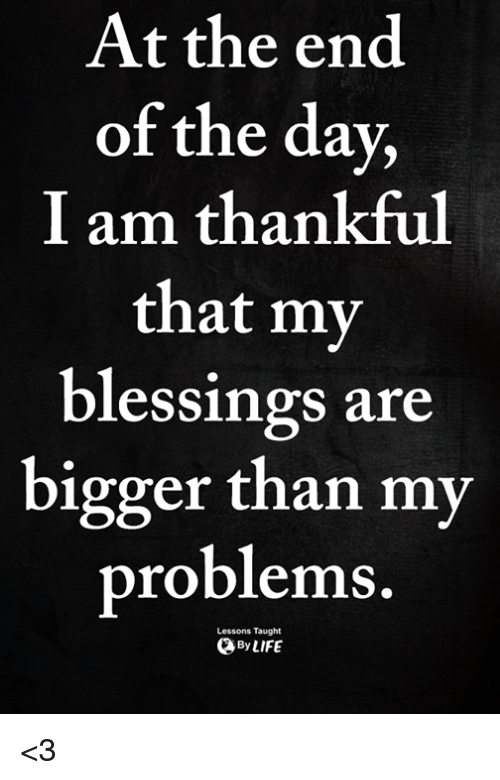 Memes, Blessings, and 🤖: At the end  of the day,  I am thankful  that my  blessings are  bigger than my  problems  Lessons Taught  ByLIFE <3