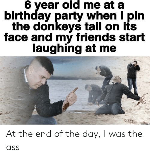 The Ass: At the end of the day, I was the ass