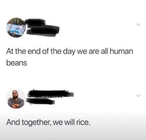 Human Beans: At the end of the day we are all human  beans  And together, we will rice.