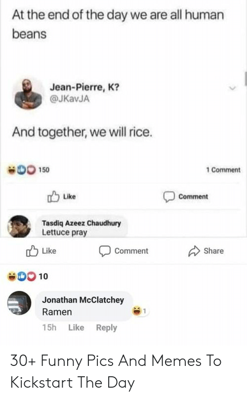 Human Beans: At the end of the day we are all human  beans  Jean-Pierre, K?  @JKavJA  And together, we will rice.  DO 150  1 Comment  Comment  Like  Tasdiq Azeez Chaudhury  Lettuce pray  Like  Share  Comment  00 10  Jonathan McClatchey  Ramen  15h Like Reply 30+ Funny Pics And Memes To Kickstart The Day