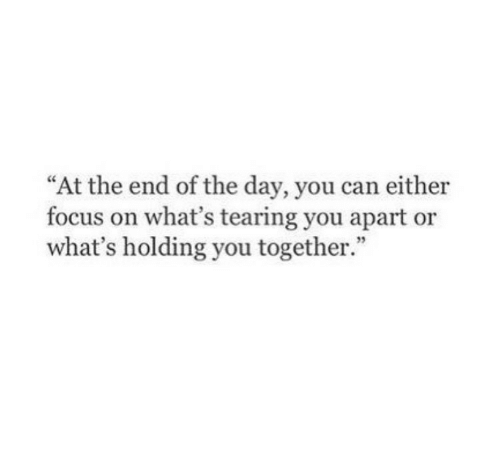 "tearing: ""At the end of the day, you can either  focus on what's tearing you apart or  what's holding you together.  35"