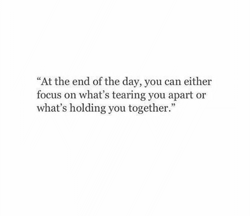 "tearing: ""At the end of the day, you can either  focus on what's tearing you apart or  what's holding you together."""