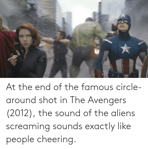cheering: At the end of the famous circle-around shot in The Avengers (2012), the sound of the aliens screaming sounds exactly like people cheering.