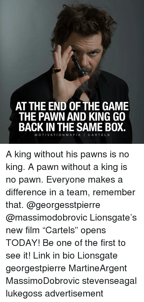 """cartels: AT THE END OF THE GAME  THE PAWN AND KING GO  BACK IN THE SAME BOX.  MOTIVATION MAFIAI CARTELS A king without his pawns is no king. A pawn without a king is no pawn. Everyone makes a difference in a team, remember that. @georgesstpierre @massimodobrovic Lionsgate's new film """"Cartels"""" opens TODAY! Be one of the first to see it! Link in bio Lionsgate georgestpierre MartineArgent MassimoDobrovic stevenseagal lukegoss advertisement"""