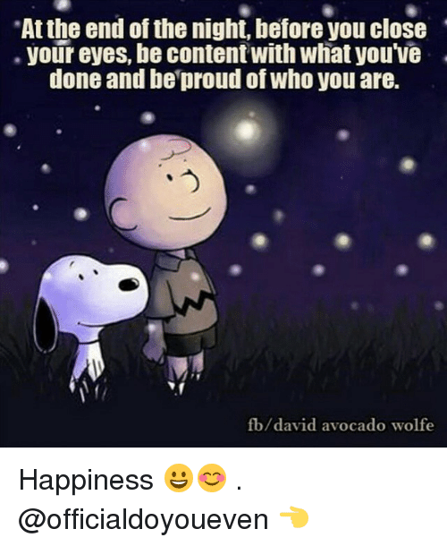 Happiness: At the end of the night, before you close  your eyes, be contentwith what you've  done and be proud of Who you are.  fb/david avocado wolfe Happiness 😀😊 . @officialdoyoueven 👈