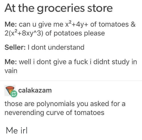 neverending: At the groceries store  Me: can u give me x2+4y+ of tomatoes &  2(x2+8xy 3) of potatoes please  Seller: I dont understand  Me: well i dont give a fuck i didnt study in  vain  calakazam  those are polynomials you asked fora  neverending curve of tomatoes Me irl