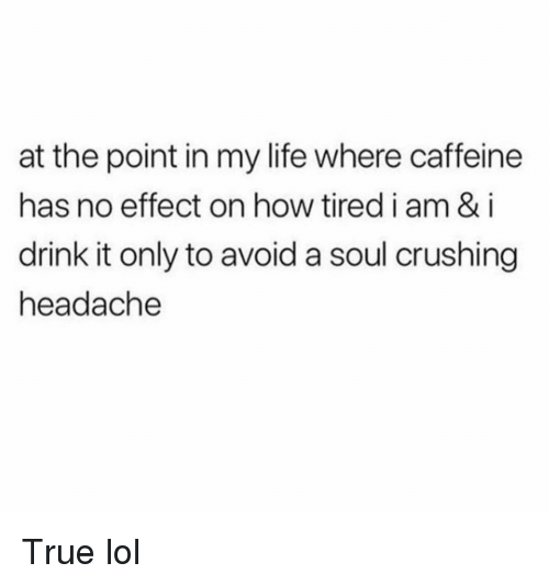 Funny, Life, and Lol: at the point in my life where caffeine  has no effect on how tired i am & i  drink it only to avoid a soul crushing  headache True lol