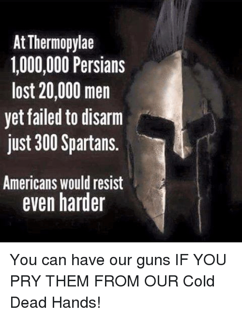 spartans: At Thermopylae  1,000,000 Persians  lost 20,000 men  yet failed to disarm  just 300 Spartans.  Americans would resist  even harder You can have our guns IF YOU PRY THEM FROM OUR Cold Dead Hands!