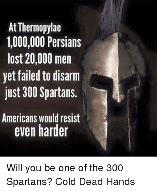spartans: At Thermopylae  1,000,000 Persians  lost 20,000 men  yet failed to disarm  just 300 Spartans.  Americans would resist  even harder Will you be one of the 300 Spartans? Cold Dead Hands
