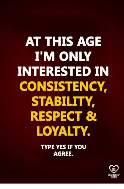Relatables: AT THIS AGE  I'M ONLY  INTERESTED IN  CONSISTENCY,  STABILITY,  RESPECT &  LOYALTY.  TYPE YES IF YOU  AGREE.  RO  RELAT  QUOTES