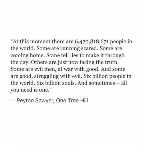 """peyton sawyer: """"At this moment there are 6,470,818,671 people in  the world. Some are running scared. Some are  coming home. Some tell lies to make it through  the day. Others are just now facing the truth.  Some are evil men, at war with good. And some  are good, struggling with evil. Six billion people in  the world. Six billion souls. And sometimes - all  you need is one.""""  Peyton Sawyer, One Tree Hill"""