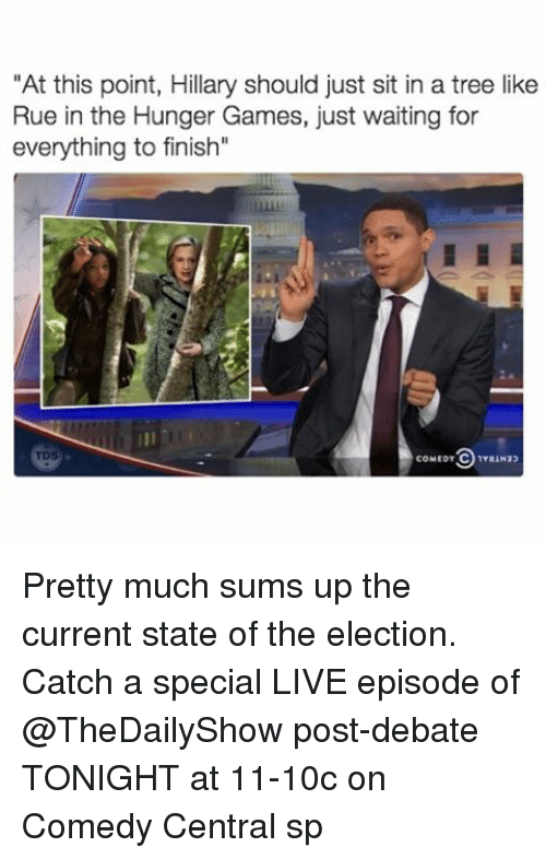 "Funny, The Hunger Games, and Ups: ""At this point, Hillary should just sit in a tree like  Rue in the Hunger Games, just waiting for  everything to finish""  COMED T Pretty much sums up the current state of the election. Catch a special LIVE episode of @TheDailyShow post-debate TONIGHT at 11-10c on Comedy Central sp"
