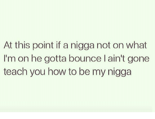 Bounc: At this point if a nigga not on what  I'm on he gotta bounce I ain't gone  teach you how to be my nigga