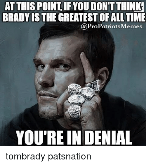 Pro Patriots: AT THIS POINT IFYOUDONTTHINKr  BRADY THE GREATESTOFALL TIME  @Pro Patriots Memes  YOU'RE IN DENIAL tombrady patsnation