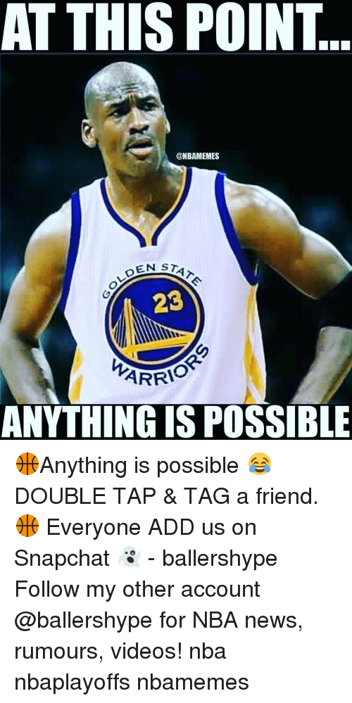 Friends, Nba, and News: AT THIS POINT  @NBAMEMES  OLDEN  STATA  23  ARRI  ANYTHING ISPOSSIBLE 🏀Anything is possible 😂 DOUBLE TAP & TAG a friend.🏀 Everyone ADD us on Snapchat 👻 - ballershype Follow my other account @ballershype for NBA news, rumours, videos! nba nbaplayoffs nbamemes