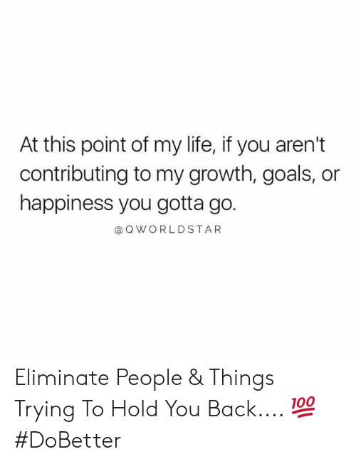 worldstar: At this point of my life, if you aren't  contributing to my growth, goals, or  happiness you gotta go.  @ Q WORLDSTAR Eliminate People & Things Trying To Hold You Back.... 💯 #DoBetter