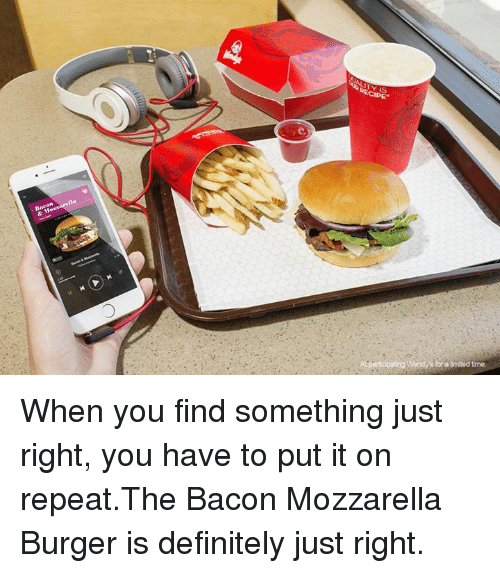 dank: At  Wendy's for a limited time. When you find something just right, you have to put it on repeat.The Bacon Mozzarella Burger is definitely just right.