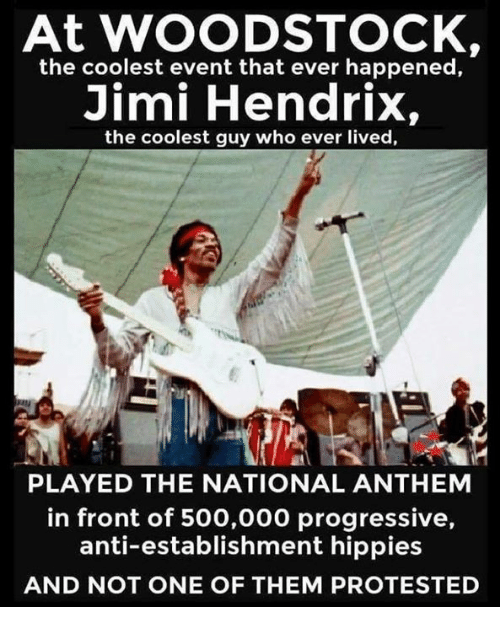 National Anthem, Progressive, and Jimi Hendrix: At WOODSTOCK,  the coolest event that ever happened,  Jimi Hendrix,  the coolest guy who ever lived,  PLAYED THE NATIONAL ANTHEM  in front of 500,000 progressive,  anti-establishment hippies  AND NOT ONE OF THEM PROTESTED
