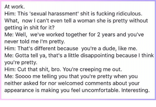 Dude, Fucking, and Memes: At work.  Him: This 'sexual harassment' shit is fucking ridiculous.  What, now I can't even tell a woman she is pretty without  getting in shit for it?  Me: Well, we've worked together for 2 years and you've  never told me I'm pretty.  Him: That's different because you're a dude, like me.  Me: Gotta tell ya, that's a little disappointing because I think  you're pretty.  Him: Cut that shit, bro. You're creeping me out.  Me: Soooo me telling you that you're pretty when you  neither asked for nor welcomed comments about your  appearance is making you feel uncomfortable. Interesting.