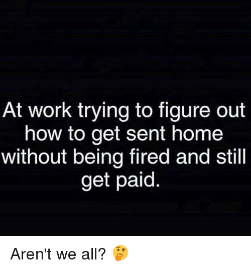 Dank, Work, and Home: At work trying to figure out  how to get sent home  without being fired and still  get paid Aren't we all? 🤔