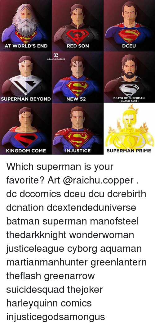 Batman, Memes, and Superman: AT WORLD'S END  RED SON  DCEU  RAICHU.COPPER  SUPERMAN BEYOND  NEW 52  DEATH OF SUPERMAN  (BLACK SUIT)  KINGDOM COME  INJUSTICE  SUPERMAN PRIME Which superman is your favorite? Art @raichu.copper . dc dccomics dceu dcu dcrebirth dcnation dcextendeduniverse batman superman manofsteel thedarkknight wonderwoman justiceleague cyborg aquaman martianmanhunter greenlantern theflash greenarrow suicidesquad thejoker harleyquinn comics injusticegodsamongus