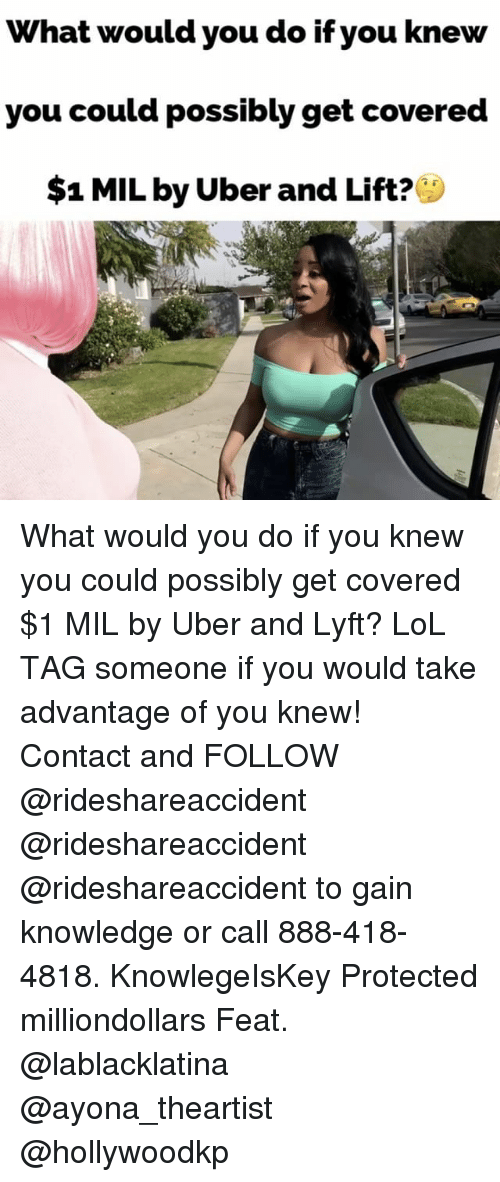 Lol, Memes, and Uber: at would you do if you knew  you could possibly get covered  $1 MIL by Uber and Lift? What would you do if you knew you could possibly get covered $1 MIL by Uber and Lyft? LoL TAG someone if you would take advantage of you knew! Contact and FOLLOW @rideshareaccident @rideshareaccident @rideshareaccident to gain knowledge or call 888-418-4818. KnowlegeIsKey Protected milliondollars Feat. @lablacklatina @ayona_theartist @hollywoodkp