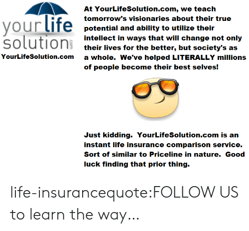 service: At YourLifeSolution.com, we teach  tomorrow's visionaries about their true  ourtITe potential and ability to utilize their  solution their les tor the beter, but socletyts ons  intellect in ways that will change not  their lives for the better, but society's as  a whole. We've helped LITERALLY millions  of people become their best selves!  YourLifeSolution.com  Just kidding. YourLifeSolution.com is an  instant life insurance comparison service.  Sort of similar to Priceline in nature. Good  luck finding that prior thing. life-insurancequote:FOLLOW US to learn the way…