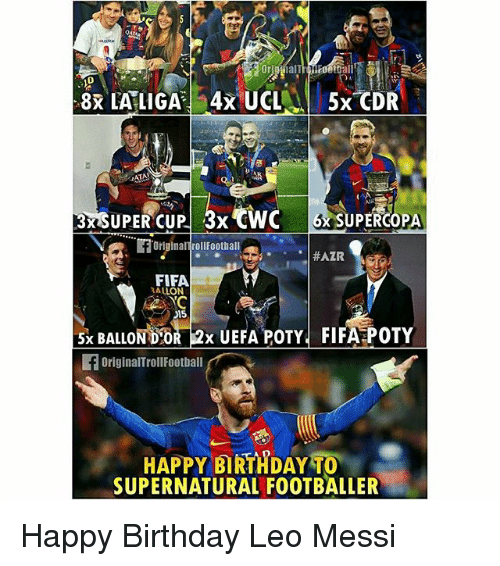 Birthday, Fifa, and Memes: ATA  3xSUPER CUP 3x CWC 6 SUPERCOPA  FIFA  ALLON  15  5x BALLOND'OR 2x UEFA POTY FIFA POTY  5x BALLON DOR 2x UEFA POTY FIFA POTY  OriginalTrollFootball  HAPPY BIRTHDAY TO  SUPERNATURAL FOOTBALLER Happy Birthday Leo Messi