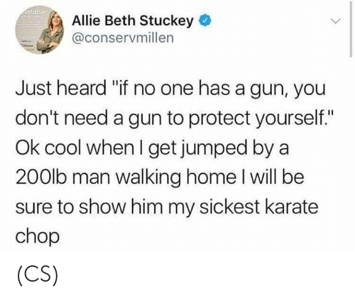 "chop: atable  Allie Beth Stuckey  @conservmillen  Just heard ""if no one has a gun, you  don't need a gun to protect yourself.""  Ok cool when I get jumped by a  200lb man walking home l will be  sure to show him my sickest karate  chop (CS)"