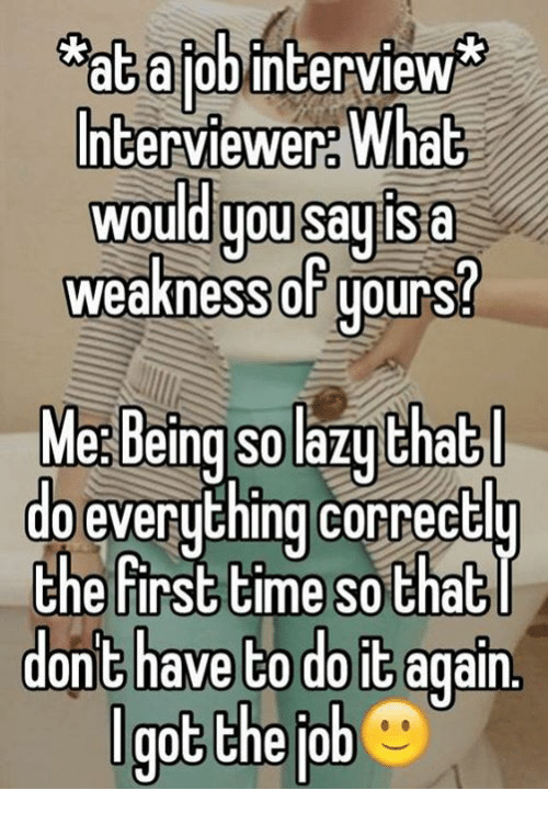 Do It Again, Memes, and Jobs: atajob interview  Interviewer What  Would you say isa  weakness OFgours  Me Being Solazuthat  do everything correctlu  the first time so that  dont have to do it again  got the job