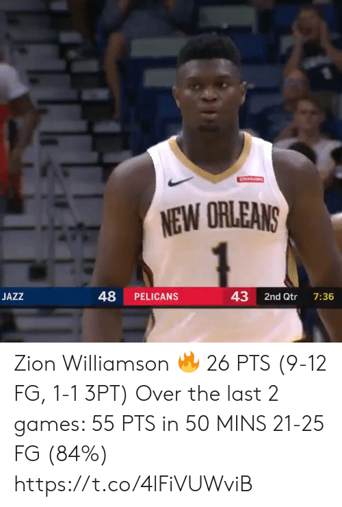 Williamson: ATARAINS  NEW ORLEANS  48  43  JAZZ  PELICANS  2nd Qtr  7:36 Zion Williamson 🔥 26 PTS (9-12 FG, 1-1 3PT)  Over the last 2 games:  55 PTS in 50 MINS 21-25 FG (84%)   https://t.co/4lFiVUWviB