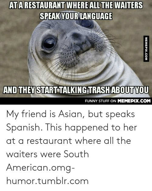 Asian: ATARESTAURANT WHERE ALL THE WAITERS  SPEAKYOUR LANGUAGE  AND THEYSTART TALKING TRASH ABOUTYOU  FUNNY STUFF ON MEMEPIX.COM  МЕМЕРIХ.сом My friend is Asian, but speaks Spanish. This happened to her at a restaurant where all the waiters were South American.omg-humor.tumblr.com