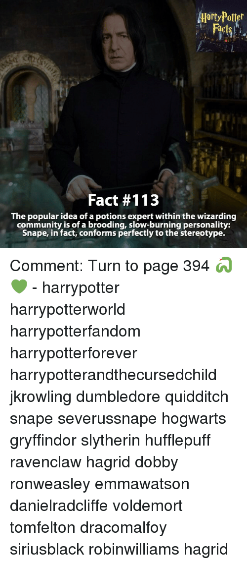 Conformity: Atarty Potter  Fact #113  The popular idea of a potions expert within the wizarding  community is of a brooding, slow-burning personality:  Snape, in fact, conforms perfectly to the stereotype. Comment: Turn to page 394 🐍💚 - harrypotter harrypotterworld harrypotterfandom harrypotterforever harrypotterandthecursedchild jkrowling dumbledore quidditch snape severussnape hogwarts gryffindor slytherin hufflepuff ravenclaw hagrid dobby ronweasley emmawatson danielradcliffe voldemort tomfelton dracomalfoy siriusblack robinwilliams hagrid