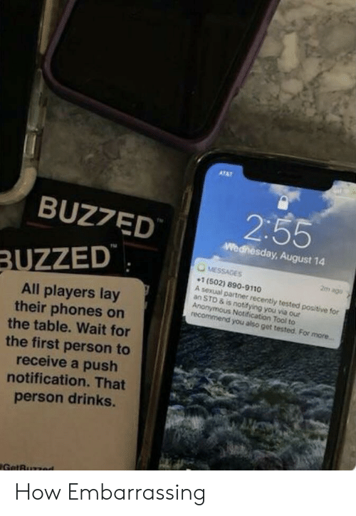 embarrassing: ATAT  2:55  BUZ7ED  Wednesday, August 14  MESSAGES  BUZZED  2m ago  1 (502) 890-9110  A sexual partner recently tested positive for  an STD & is notifying you via our  Anonymous Notification Tool to  recommend you also get tested. For more...  All players lay  their phones on  the table. Wait for  the first person to  receive a push  notification. That  person drinks.  GetBuzzed How Embarrassing