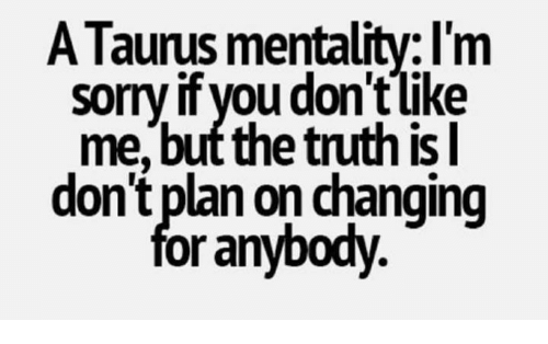 Truth, You, and For: ATaurus mentality: I'm  sorryif you don't like  me but the truth is  don't plan on changing  for anybody
