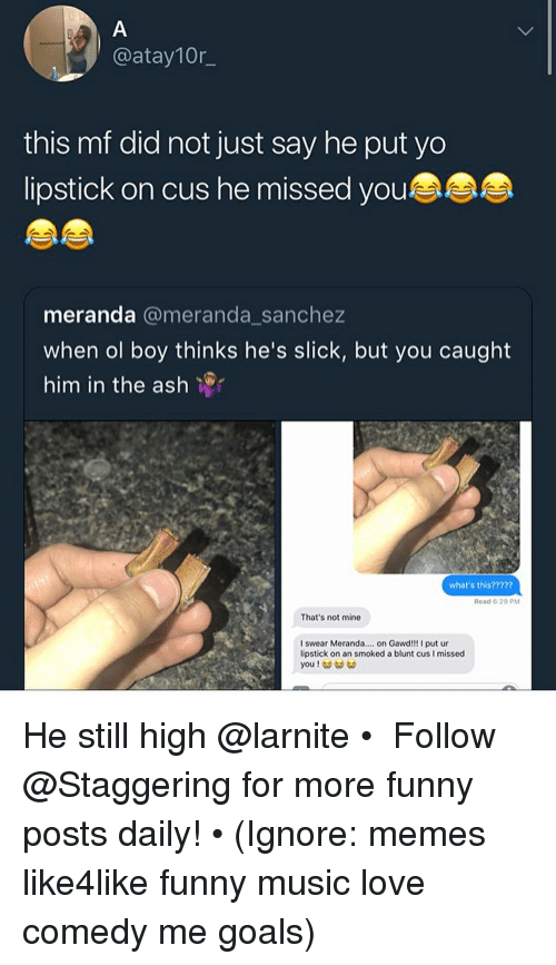 Ash, Funny, and Goals: @atay10r  this mf did not just say he put yo  lipstick on cus he missed you  meranda @meranda sanchez  when ol boy thinks he's slick, but you caught  him in the ash  what's this?????  Read 6:29 PM  That's not mine  I swear Meranda.. on Gawd!!! I put ur  lipstick on an smoked a blunt cus I missed He still high @larnite • ➫➫➫ Follow @Staggering for more funny posts daily! • (Ignore: memes like4like funny music love comedy me goals)